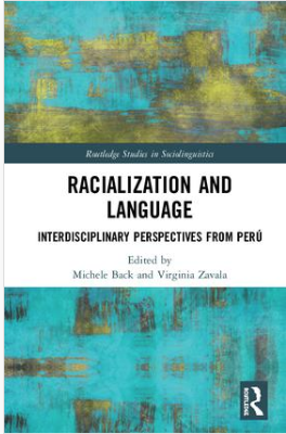 Now Available! Racialization and Language: Interdisciplinary Perspectives from Peru, Edited by Michele Back and Virginia Zavala - A revised and updated version of 2017's Racismo y lenguaje